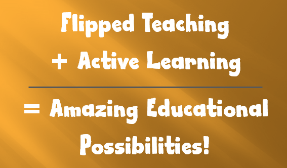 Flipped Teaching Techniques + Active Learning = Excellent Educational Possibilities! – Flipped Classroom Workshop